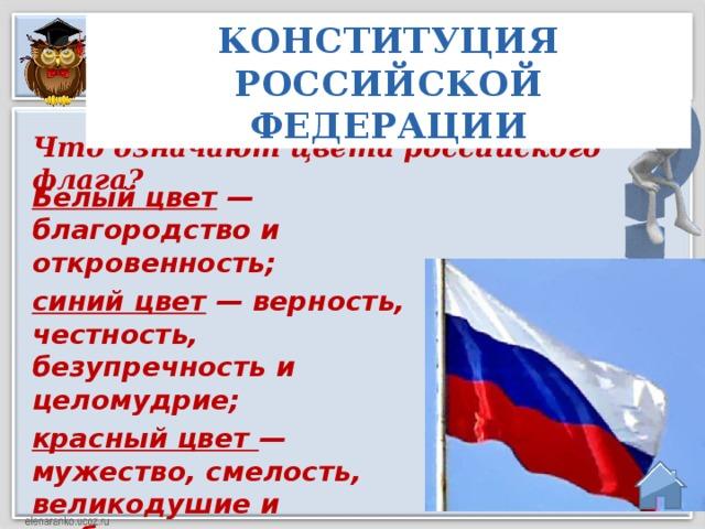 КОНСТИТУЦИЯ РОССИЙСКОЙ ФЕДЕРАЦИИ Что означают цвета российского флага? Белый цвет — благородство и откровенность; синий цвет — верность, честность, безупречность и целомудрие; красный цвет — мужество, смелость, великодушие и любовь.
