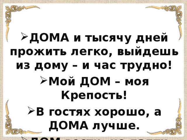 ДОМА и тысячу дней прожить легко, выйдешь из дому – и час трудно! Мой ДОМ – моя Крепость! В гостях хорошо, а ДОМА лучше. ДОМ вести- не лапти плести!