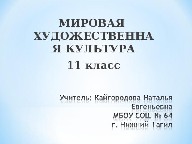 МИРОВАЯ ХУДОЖЕСТВЕННАЯ КУЛЬТУРА  11 класс