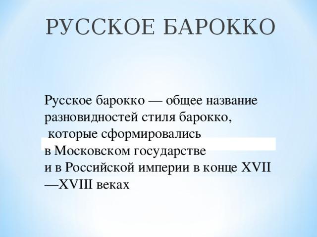 РУССКОЕ БАРОККО Русское барокко— общее название разновидностей стилябарокко,  которые сформировались вМосковском государстве и вРоссийской империив конце XVII—XVIII веках