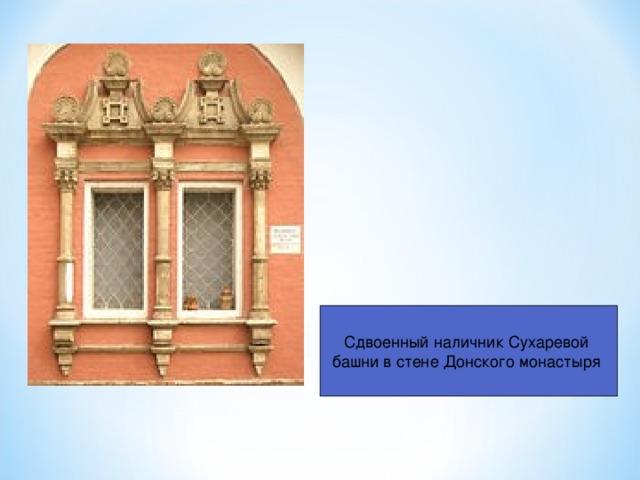 Сдвоенный наличник Сухаревой башни в стене Донского монастыря