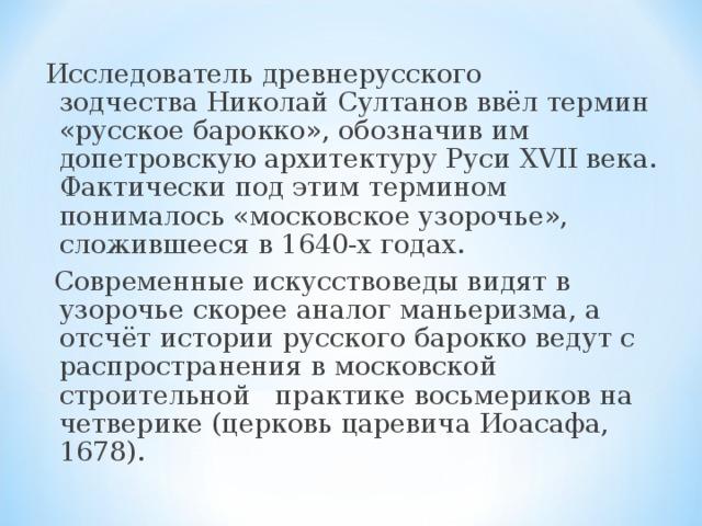 Исследователь древнерусского зодчестваНиколай Султановввёл термин «русское барокко», обозначив им допетровскую архитектуру РусиXVIIвека. Фактически под этим термином понималось «московское узорочье», сложившееся в 1640-х годах.  Современные искусствоведы видят в узорочье скорее аналог маньеризма, а отсчёт истории русского барокко ведут с распространения в московской строительной  практике восьмериков на четверике(церковь царевича Иоасафа, 1678).