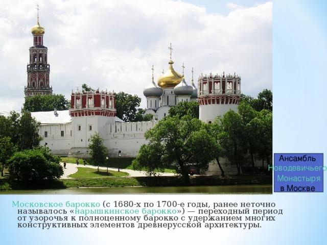 Ансамбль Новодевичьего Монастыря в Москве Московское барокко (с 1680-х по 1700-е годы, ранее неточно называлось « нарышкинское барокко »)— переходный период отузорочьяк полноценному барокко с удержанием многих конструктивных элементовдревнерусской архитектуры.
