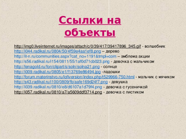 Ссылки на объекты  http://img0.liveinternet.ru/images/attach/c/0/39/417/39417896_345.gif - волшебник h ttp ://i044.radikal.ru/0804/50/4f59e4aa1ef8.png – дерево http://it- n.ru/communities.aspx?cat_no =1191&tmpl=com – эмблема акции http ://s56.radikal.ru/i154/0811/55/1af0d71cb023.png - девочка с мальчиком http :// lenagold.ru / fon / clipart /s/ soln /solna21.png - солнце http ://i009.radikal.ru/0805/e1/f13769e86494.jpg -ладошки http :// forum.materinstvo.ru / lofiversion / index.php /t529966-750.html - мальчик с мячиком http ://s43.radikal.ru/i100/0809/ fb /aafe169d24f7.png - девушка http://i039.radikal.ru/0810/e8/d6107a1d79f4.png - девочка с гусеничкой http://i057.radikal.ru/0810/a7/a5609ddf3714.png - девочка с листиком