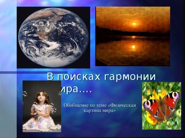 В поисках гармонии мира…. Обобщение по теме «Физическая картина мира»