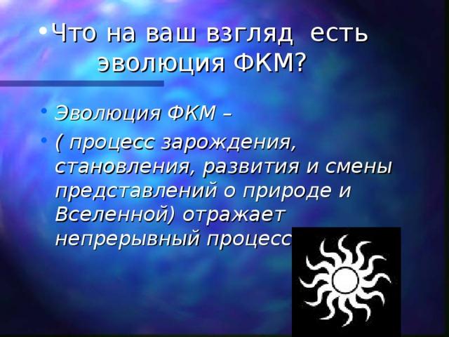 Что на ваш взгляд есть эволюция ФКМ? Эволюция ФКМ – ( процесс зарождения, становления, развития и смены представлений о природе и Вселенной) отражает непрерывный процесс познания