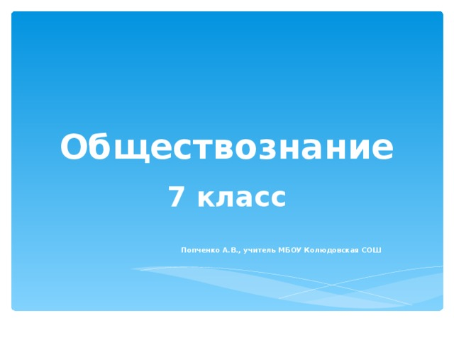Обществознание 7 класс  Попченко А.В., учитель МБОУ Колюдовская СОШ