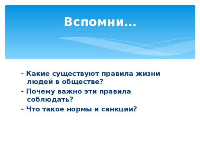 Вспомни…  - Какие существуют правила жизни людей в обществе? - Почему важно эти правила соблюдать? - Что такое нормы и санкции?