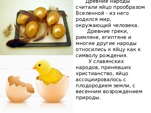 Древние народы считали яйцо прообразом Вселенной - из него родился мир, окружающий человека.  Древние греки, римляне, египтяне и многие другие народы относились к яйцу как к символу рождения.  У славянских народов, принявших христианство, яйцо ассоциировалось с плодородием земли, с весенним возрождением природы.