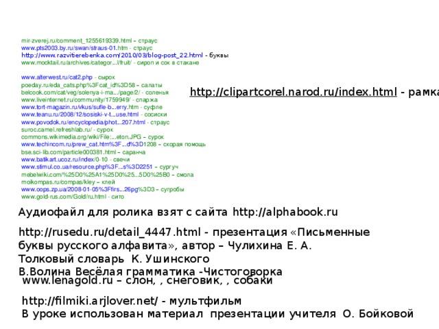 mir-zverej.ru/comment_1255619339.html –  страус www . pts 2003. by . ru / swan / straus -01. htm - страус http://www.razvitierebenka.com/2010/03/blog-post_22.html - буквы www.mocktail.ru/archives/categor...l/fruit/ - сироп и сок в стакане www.alterwest.ru/cat2.php - сырок poeday . ru / eda _ cats . php %3 Fcat _ id %3 D 58 – салаты belcook.com/cat/veg/solenya-i-ma.../page/2/ - соленья www.liveinternet.ru/community/1759949/ - спаржа www . tort - magazin . ru / vkus / sufle - b ... erry . htm - суфле www.teanu.ru/2008/12/sosiski-v-t...use.html - сосиски www.povodok.ru/encyclopedia/phot...207.html - страус suroc.camel.refreshlab.ru/ - сурок commons.wikimedia.org/wiki/File:...eton.JPG –  сурок www . techincom . ru / prew _ cat . htm %3 F ... d %3 D 1208  – скорая помощь bse.sci-lib.com/particle000381.html –  саранча www . batikart . ucoz . ru / index /0-10 - свечи www.stimul.co.ua/resource.php%3F...s%3D2251  – сургуч mebelwiki.com/%25D0%25A1%25D0%25...5D0%25B0 –  смола moikompas.ru/compas/kley –  клей www . oops . zp . ua /2008-01-05%3 Ffirs ...26 pg %3 D 3  – сугробы www.gold-rus.com/Gold/ru.html - сито http://clipartcorel.narod.ru/index.html - рамка Аудиофайл для ролика взят с сайта http://alphabook.ru http://rusedu.ru/detail_4447.html - презентация «Письменные буквы русского алфавита», автор – Чулихина Е. А. Толковый словарь К. Ушинского В.Волина Весёлая грамматика -Чистоговорка www.lenagold.ru – слон, , снеговик, , собаки http://filmiki.arjlover.net/ - мультфильм В уроке использован материал презентации учителя О. Бойковой