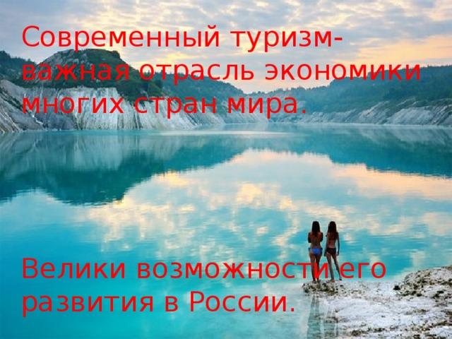 Современный туризм- важная отрасль экономики многих стран мира. Велики возможности его развития в России.