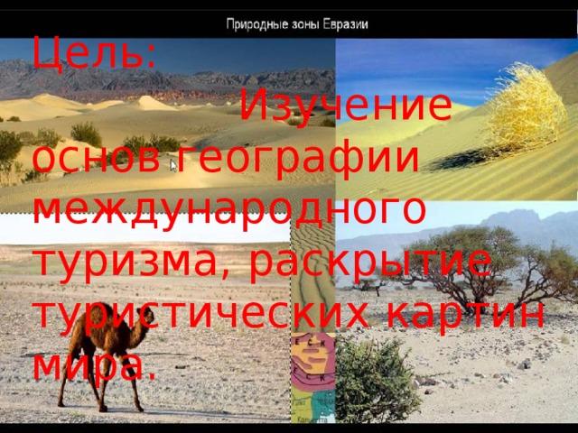 Цель:  Изучение основ географии международного туризма, раскрытие туристических картин мира.