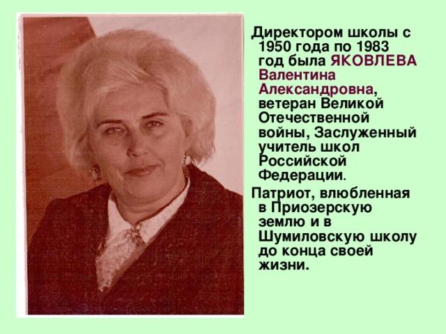 Директором школы с 1950 года по 1983 год была ЯКОВЛЕВА Валентина Александровна , ветеран Великой Отечественной войны, Заслуженный учитель школ Российской Федерации .  Патриот, влюбленная в Приозерскую землю и в Шумиловскую школу до конца своей жизни.