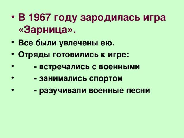 В 1967 году зародилась игра «Зарница». Все были увлечены ею. Отряды готовились к игре:  - встречались с военными  - занимались спортом  - разучивали военные песни