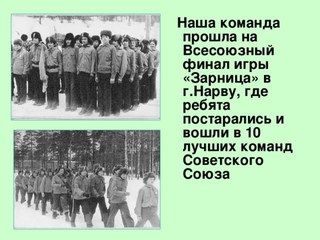 Наша команда прошла на Всесоюзный финал игры «Зарница» в г.Нарву, где ребята постарались и вошли в 10 лучших команд Советского Союза