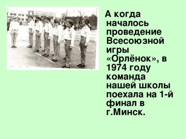 А когда началось проведение Всесоюзной игры «Орлёнок», в 1974 году команда нашей школы поехала на 1-й финал в г.Минск.
