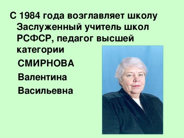 С 1984 года возглавляет школу Заслуженный учитель школ РСФСР, педагог высшей категории  СМИРНОВА  Валентина  Васильевна