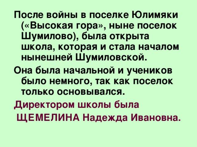 После войны в поселке Юлимяки («Высокая гора», ныне поселок Шумилово), была открыта школа, которая и стала началом нынешней Шумиловской. Она была начальной и учеников было немного, так как поселок только основывался. Директором школы была  ЩЕМЕЛИНА Надежда Ивановна.