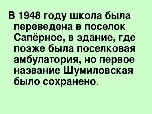 В 1948 году школа была переведена в поселок Сапёрное, в здание, где позже была поселковая амбулатория, но первое название Шумиловская было сохранено .