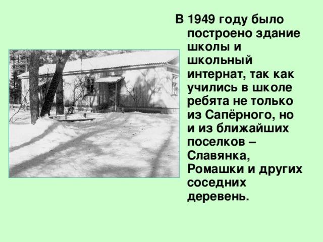В 1949 году было построено здание школы и школьный интернат, так как учились в школе ребята не только из Сапёрного, но и из ближайших поселков –Славянка, Ромашки и других соседних деревень.