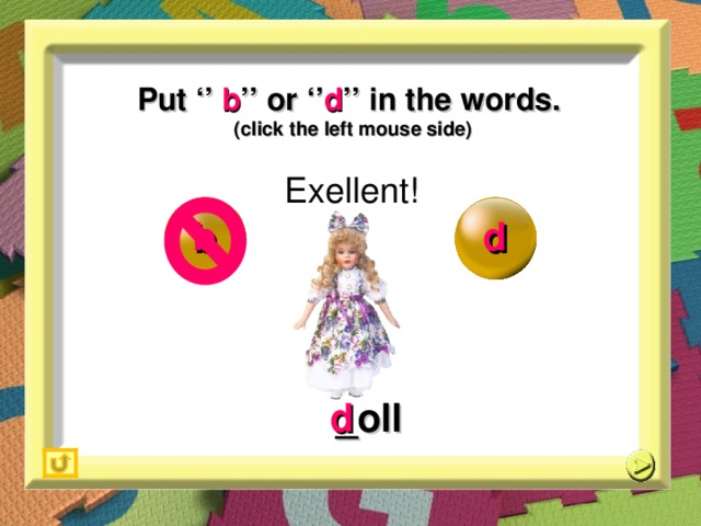 Put '' b '' or '' d '' in the words. (click the left mouse side) Exellent! b d _ oll d