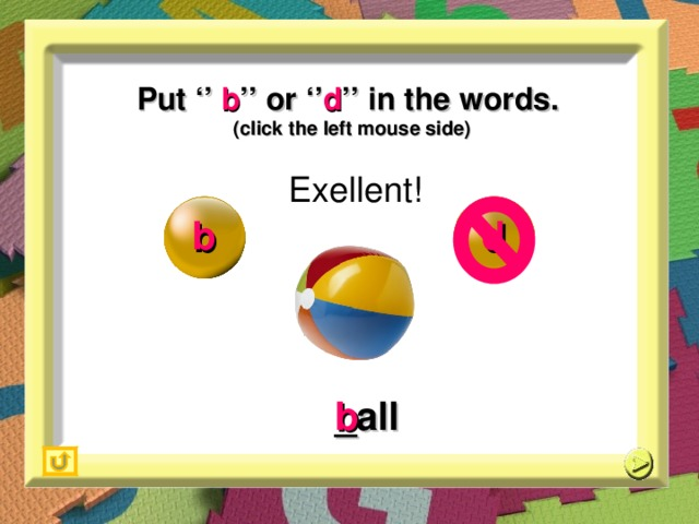 Put '' b '' or '' d '' in the words. (click the left mouse side) Exellent! b d _ all b