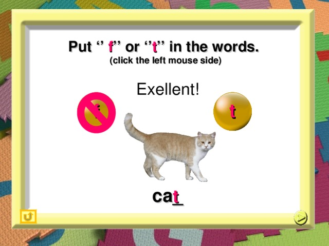 Put '' f '' or '' t '' in the words. (click the left mouse side) Exellent! f t ca_ t 15