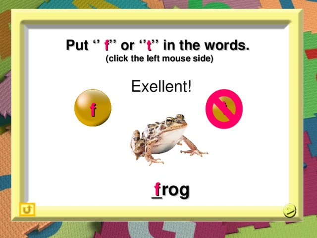 Put '' f '' or '' t '' in the words. (click the left mouse side) Exellent! t f _ rog f