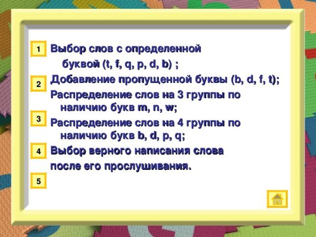 Выбор слов с определенной  буквой (t, f, q, p, d, b) ; Добавление пропущенной буквы (b, d, f, t) ; Распределение слов на 3 группы по  наличию букв m, n, w ; Распределение слов на 4 группы по наличию букв b, d, p, q ; Выбор верного написания слова после его прослушивания.    1 2 3 4 5