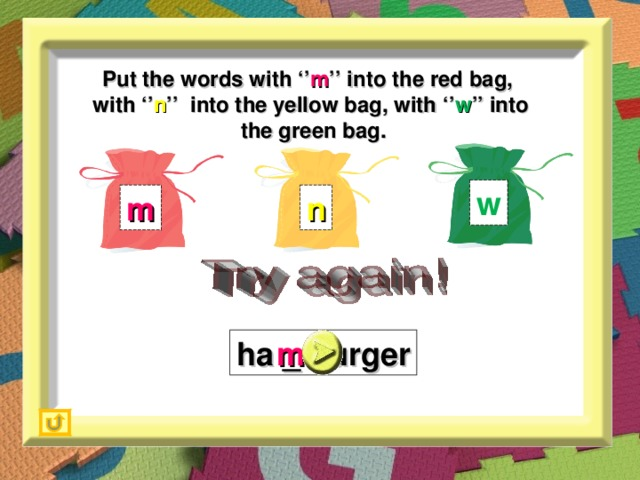 Put the words with '' m '' into the red bag,  with '' n '' into the yellow bag, with '' w '' into  the green bag. w m n ha _ burger m