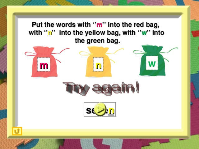 Put the words with '' m '' into the red bag,  with '' n '' into the yellow bag, with '' w '' into  the green bag. w m n seve_ n
