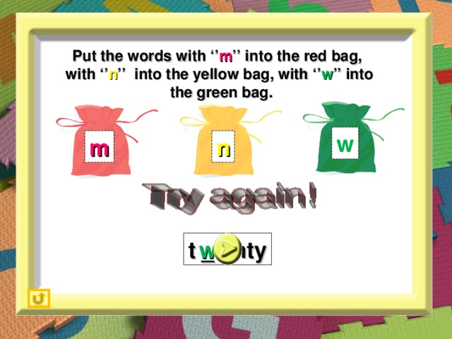 Put the words with '' m '' into the red bag,  with '' n '' into the yellow bag, with '' w '' into  the green bag. w m n t _ enty w