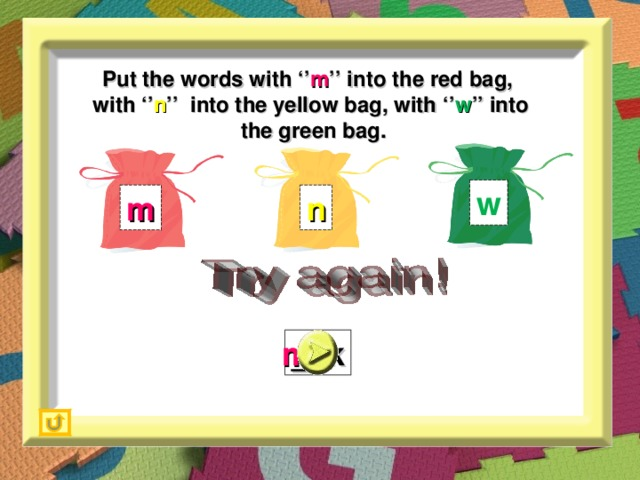 Put the words with '' m '' into the red bag,  with '' n '' into the yellow bag, with '' w '' into  the green bag. w m n _ilk m