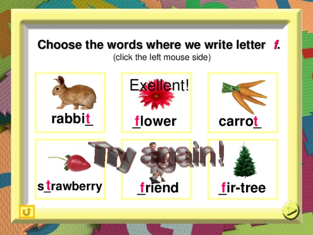 Choose the words where we write letter  f .   (click the left mouse side) Exellent! r abbi _ t  c arro _  _lower f  t  t  s_ rawberry  _i r- t ree _ riend  f  f