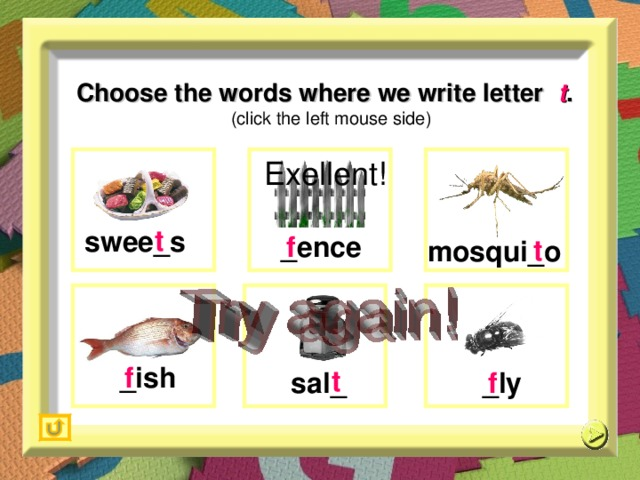 Choose the words where we write letter  t .   (click the left mouse side) Exellent!  t   t  s wee_s _ence f  m osqui_o   t  _ ish f  _ly  f  s al _