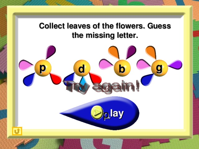 Collect leaves of the flowers. Guess the missing letter. g p b d _lay p
