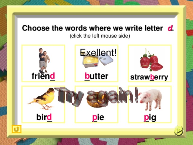 Choose the words where we write letter  d .   (click the left mouse side) Exellent!  b   d   b  f rien _  _ utter s traw _ erry   p   p   d  _ ie  _ ig b ir _