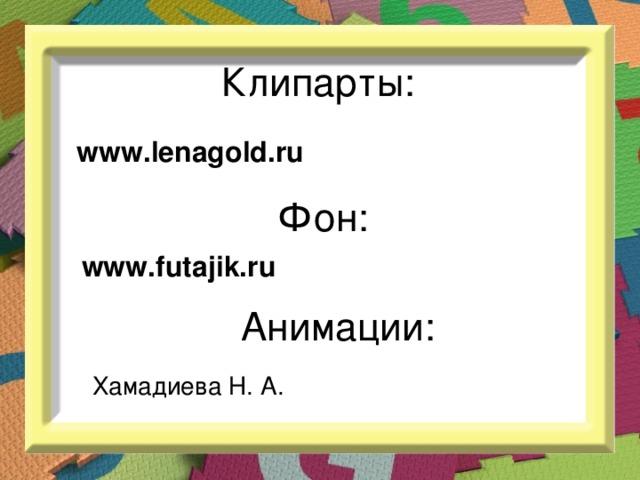 Клипарты: www.lenagold.ru Фон: www. futajik .ru Анимации: Хамадиева Н. А.