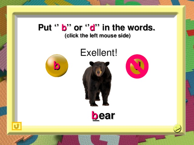 Put '' b '' or '' d '' in the words. (click the left mouse side) Exellent! b d _ ear b
