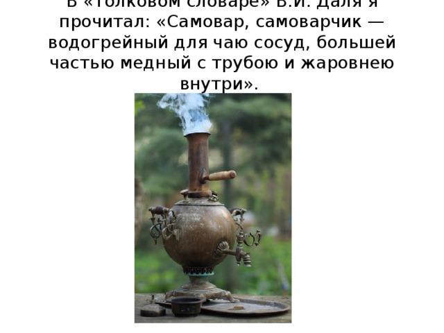 В «Толковом словаре» В.И. Даля я прочитал: «Самовар, самоварчик — водогрейный для чаю сосуд, большей частью медный с трубою и жаровнею внутри».