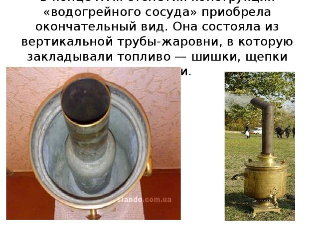 В конце XVIII столетия конструкция «водогрейного сосуда» приобрела окончательный вид. Она состояла из вертикальной трубы-жаровни, в которую закладывали топливо — шишки, щепки или ветки.
