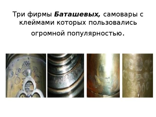 Три фирмы Баташевых, самовары с клеймами которых пользовались огромной популярностью .