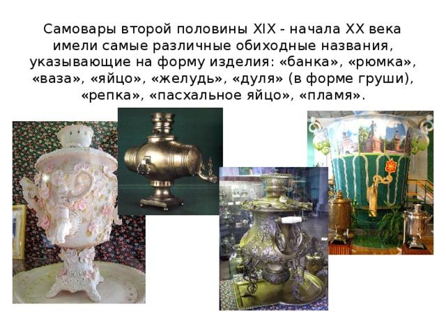 Самовары второй половины XIX - начала XX века имели самые различные обиходные названия, указывающие на форму изделия: «банка», «рюмка», «ваза», «яйцо», «желудь», «дуля» (в форме груши), «репка», «пасхальное яйцо», «пламя».