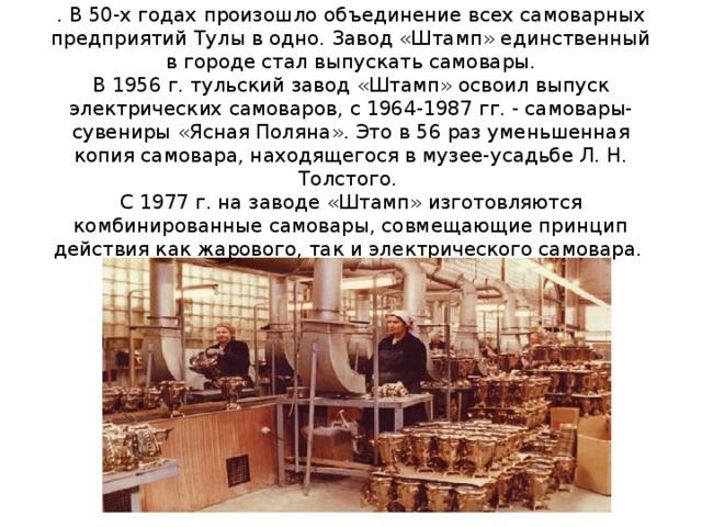 . В 50-х годах произошло объединение всех самоварных предприятий Тулы в одно. Завод «Штамп» единственный в городе стал выпускать самовары.  В 1956 г. тульский завод «Штамп» освоил выпуск электрических самоваров, с 1964-1987 гг. - самовары-сувениры «Ясная Поляна». Это в 56 раз уменьшенная копия самовара, находящегося в музее-усадьбе Л. Н. Толстого.  С 1977 г. на заводе «Штамп» изготовляются комбинированные самовары, совмещающие принцип действия как жарового, так и электрического самовара.