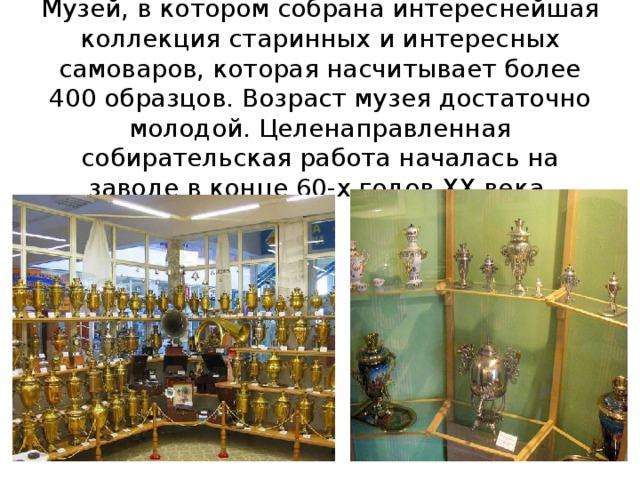 Музей, в котором собрана интереснейшая коллекция старинных и интересных самоваров, которая насчитывает более 400 образцов. Возраст музея достаточно молодой. Целенаправленная собирательская работа началась на заводе в конце 60-х годов XX века.