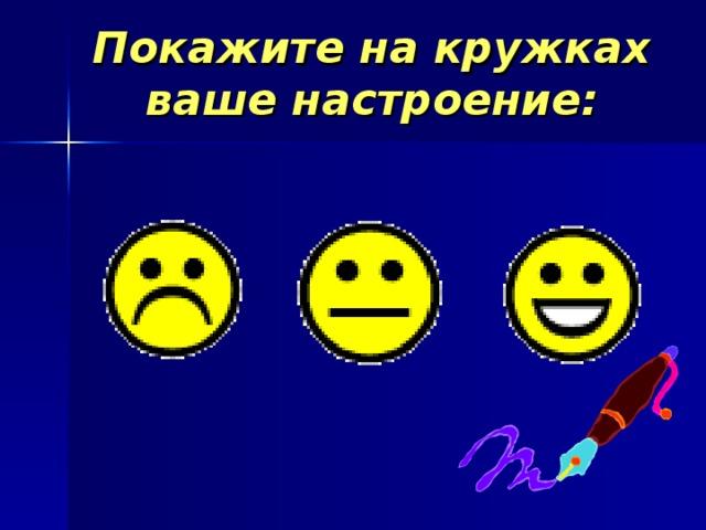 Покажите на кружках ваше настроение:
