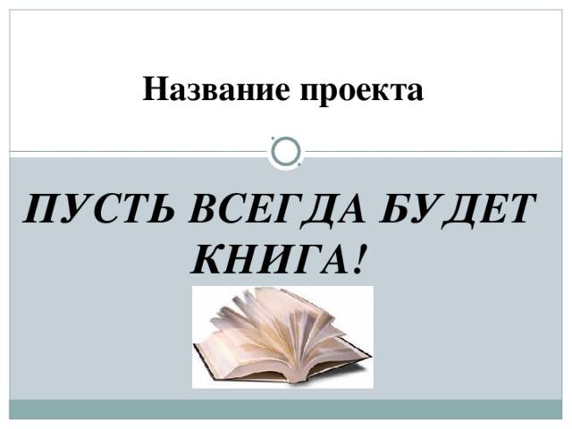 Название проекта ПУСТЬ ВСЕГДА БУДЕТ КНИГА!