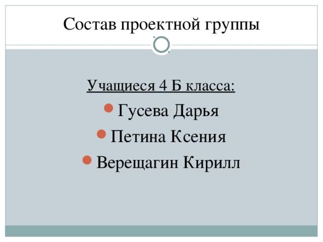 Состав проектной группы Учащиеся 4 Б класса :