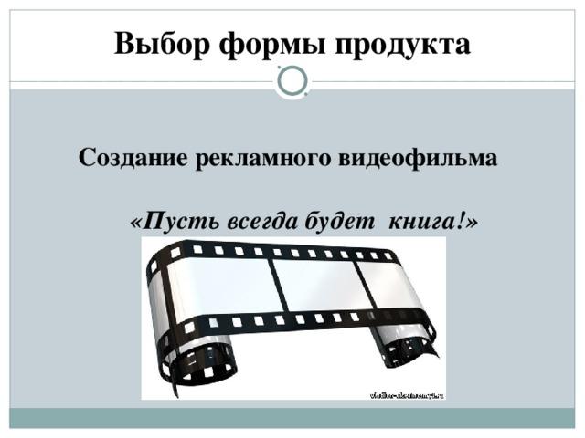 Выбор формы продукта  Создание рекламного видеофильма   «Пусть всегда будет книга!»