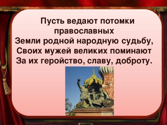 Пусть ведают потомки православных Земли родной народную судьбу, Своих мужей великих поминают За их геройство, славу, доброту.